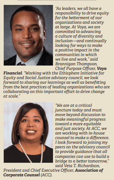 """""""As leaders, we all have a responsibility to drive equity for the betterment of our organizations and society at large. At Voya, we are committed to advancing a culture of diversity and inclusion—and continually looking for ways to make a positive impact in the communities in which we live and work,"""" said Brannigan Thompson, Chief Purpose Officer, Voya Financial. """"Working with the Ethisphere Initiative for Equity and Social Justice advisory council, we look forward to sharing our learnings as well as benefitting from the best practices of leading organizations who are collaborating on this important effort to drive change at scale."""" """"We are at a critical juncture today and must move beyond discussion to make meaningful progress toward a more equitable and just society. At ACC, we are working with in-house counsel to make a difference. I look forward to joining my peers on the advisory council to provide guidance that all companies can use to build a bridge to a better tomorrow,"""" said Veta T. Richardson, President and Chief Executive Officer, Association of Corporate Counsel (ACC)."""